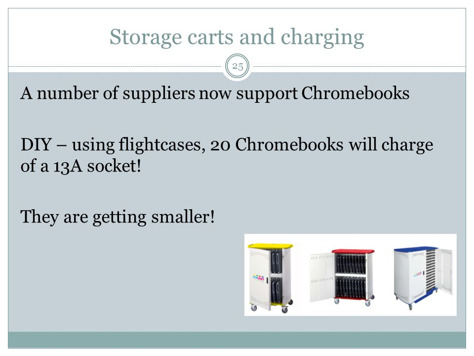 Storage carts and charging 25 A number of suppliers now support Chromebooks DIY – using flightcases, 20 Chromebooks will charge of a 13A socket.