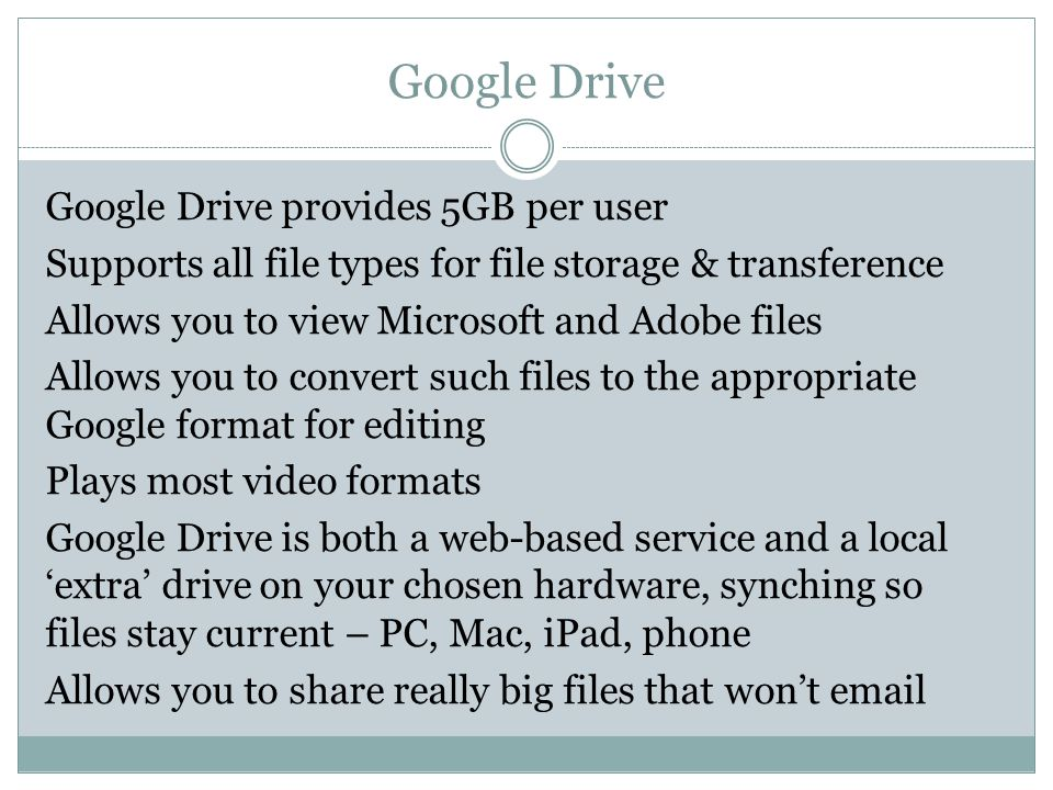 Google Drive Google Drive provides 5GB per user Supports all file types for file storage & transference Allows you to view Microsoft and Adobe files Allows you to convert such files to the appropriate Google format for editing Plays most video formats Google Drive is both a web-based service and a local 'extra' drive on your chosen hardware, synching so files stay current – PC, Mac, iPad, phone Allows you to share really big files that won't email