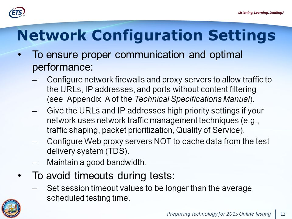 Preparing Technology for 2015 Online Testing 12 Network Configuration Settings To ensure proper communication and optimal performance: –Configure network firewalls and proxy servers to allow traffic to the URLs, IP addresses, and ports without content filtering (see Appendix A of the Technical Specifications Manual).