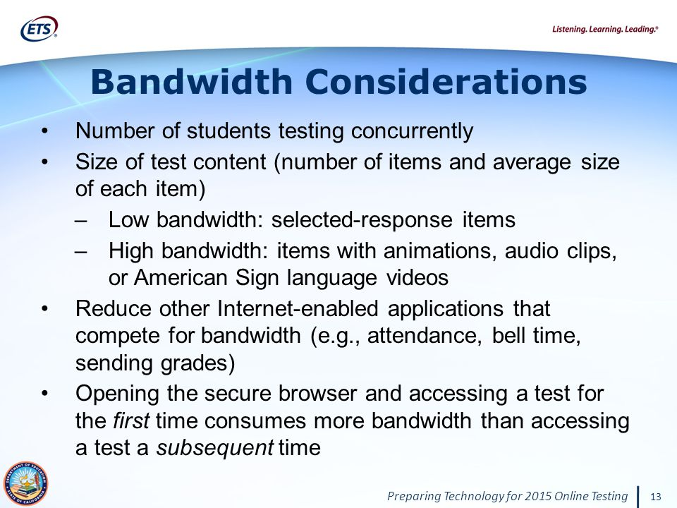 Preparing Technology for 2015 Online Testing 13 Bandwidth Considerations Number of students testing concurrently Size of test content (number of items and average size of each item) –Low bandwidth: selected-response items –High bandwidth: items with animations, audio clips, or American Sign language videos Reduce other Internet-enabled applications that compete for bandwidth (e.g., attendance, bell time, sending grades) Opening the secure browser and accessing a test for the first time consumes more bandwidth than accessing a test a subsequent time