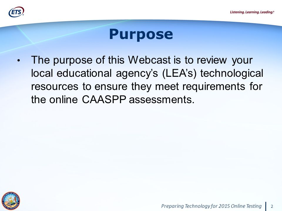 Preparing Technology for 2015 Online Testing 2 Purpose The purpose of this Webcast is to review your local educational agency's (LEA's) technological resources to ensure they meet requirements for the online CAASPP assessments.