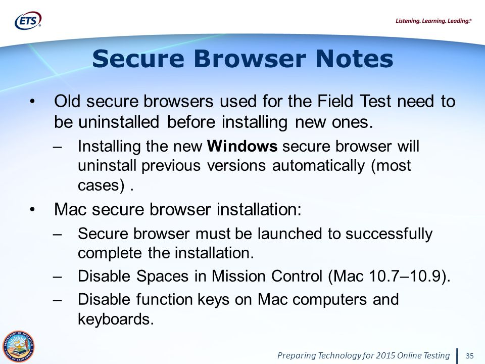 Preparing Technology for 2015 Online Testing 35 Secure Browser Notes Old secure browsers used for the Field Test need to be uninstalled before installing new ones.