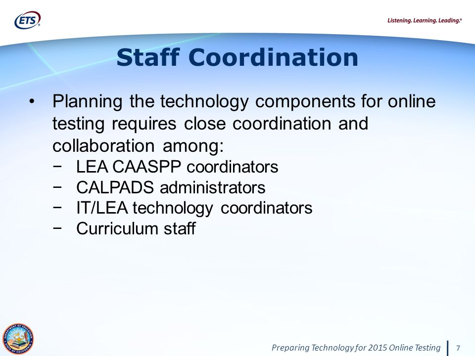 Preparing Technology for 2015 Online Testing 7 Staff Coordination Planning the technology components for online testing requires close coordination and collaboration among: −LEA CAASPP coordinators −CALPADS administrators −IT/LEA technology coordinators −Curriculum staff