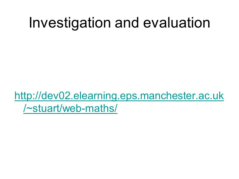 Investigation and evaluation http://dev02.elearning.eps.manchester.ac.uk /~stuart/web-maths/