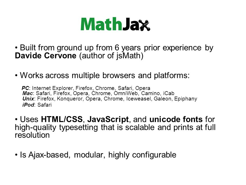 Built from ground up from 6 years prior experience by Davide Cervone (author of jsMath) Works across multiple browsers and platforms: PC: Internet Explorer, Firefox, Chrome, Safari, Opera Mac: Safari, Firefox, Opera, Chrome, OmniWeb, Camino, iCab Unix: Firefox, Konqueror, Opera, Chrome, Iceweasel, Galeon, Epiphany iPod: Safari Uses HTML/CSS, JavaScript, and unicode fonts for high-quality typesetting that is scalable and prints at full resolution Is Ajax-based, modular, highly configurable