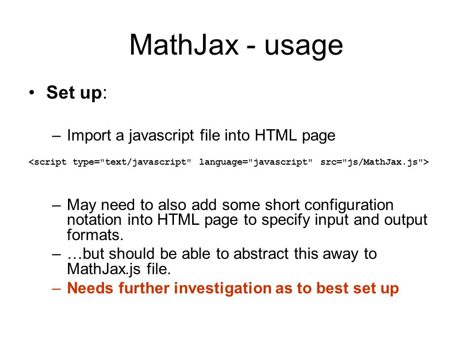 MathJax - usage Set up: –Import a javascript file into HTML page –May need to also add some short configuration notation into HTML page to specify input and output formats.