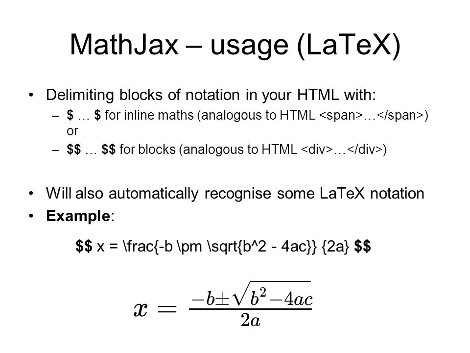 MathJax – usage (LaTeX) Delimiting blocks of notation in your HTML with: –$ … $ for inline maths (analogous to HTML … ) or –$$ … $$ for blocks (analogous to HTML … ) Will also automatically recognise some LaTeX notation Example: $$ x = \frac{-b \pm \sqrt{b^2 - 4ac}} {2a} $$