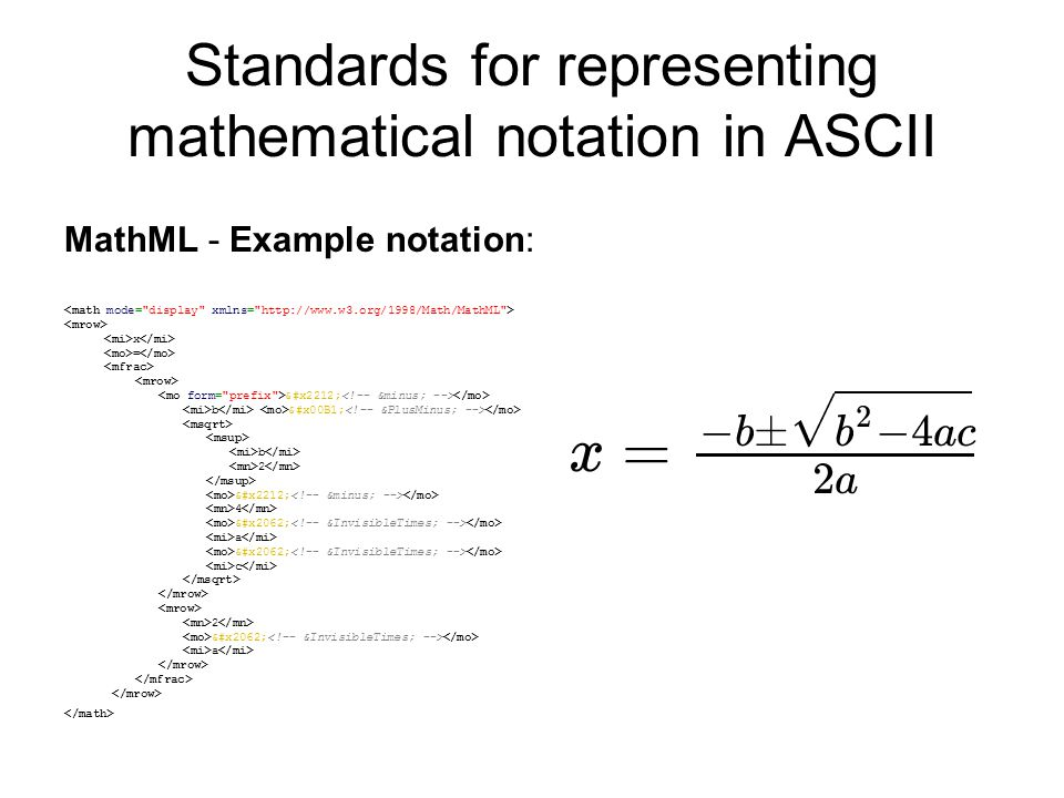 MathML - Example notation: x = − b ± b 2 − 4 ⁢ a ⁢ c 2 ⁢ a Standards for representing mathematical notation in ASCII