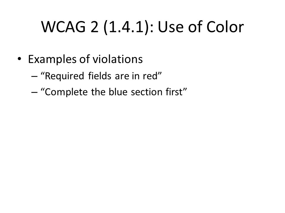 WCAG 2 (1.4.1): Use of Color Examples of violations – Required fields are in red – Complete the blue section first