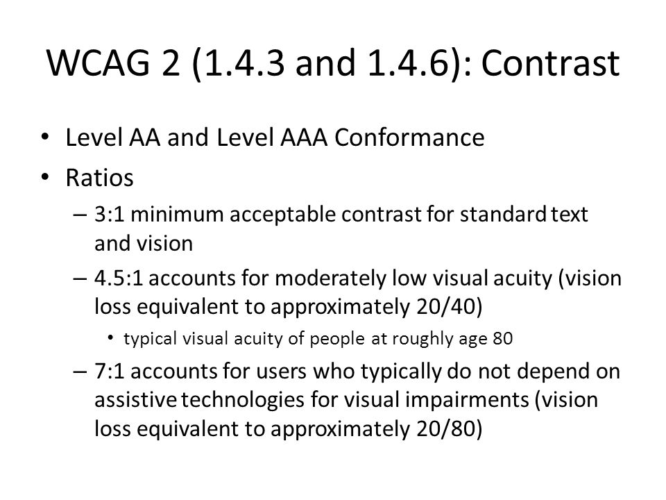 WCAG 2 (1.4.3 and 1.4.6): Contrast Level AA and Level AAA Conformance Ratios – 3:1 minimum acceptable contrast for standard text and vision – 4.5:1 accounts for moderately low visual acuity (vision loss equivalent to approximately 20/40) typical visual acuity of people at roughly age 80 – 7:1 accounts for users who typically do not depend on assistive technologies for visual impairments (vision loss equivalent to approximately 20/80)