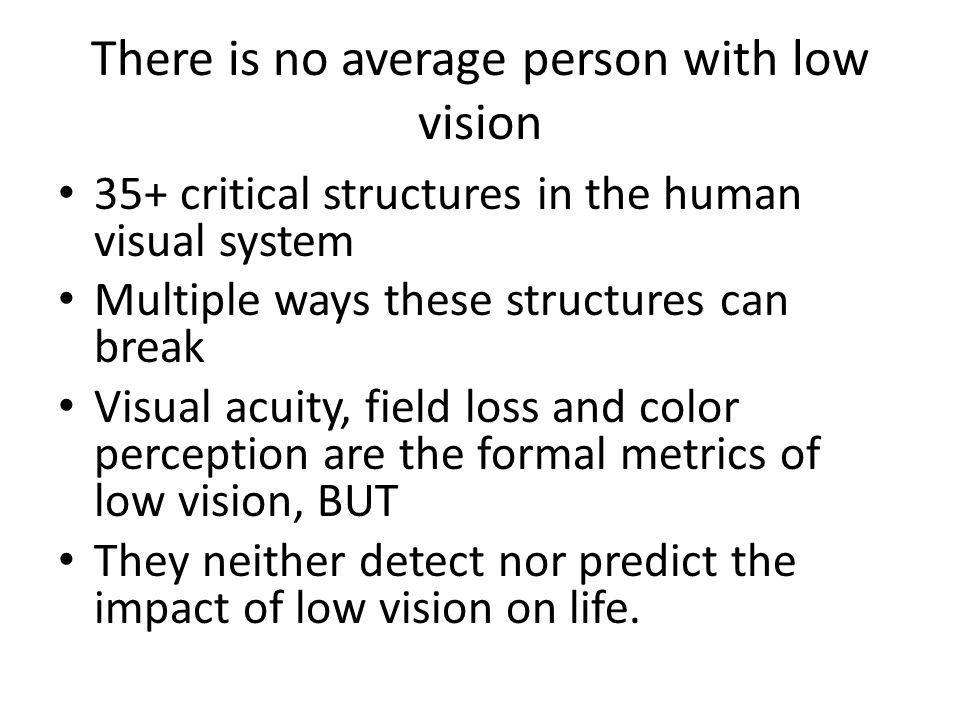 There is no average person with low vision 35+ critical structures in the human visual system Multiple ways these structures can break Visual acuity, field loss and color perception are the formal metrics of low vision, BUT They neither detect nor predict the impact of low vision on life.