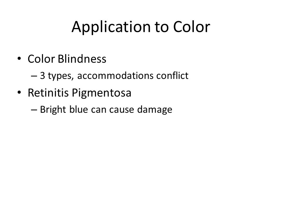 Application to Color Color Blindness – 3 types, accommodations conflict Retinitis Pigmentosa – Bright blue can cause damage