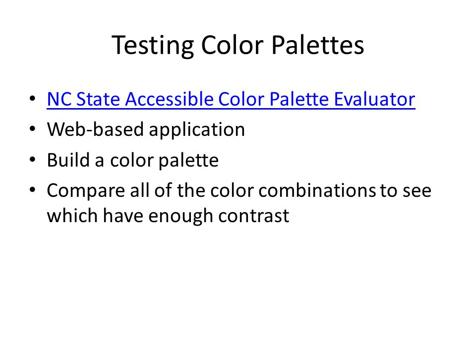 Testing Color Palettes NC State Accessible Color Palette Evaluator Web-based application Build a color palette Compare all of the color combinations to see which have enough contrast