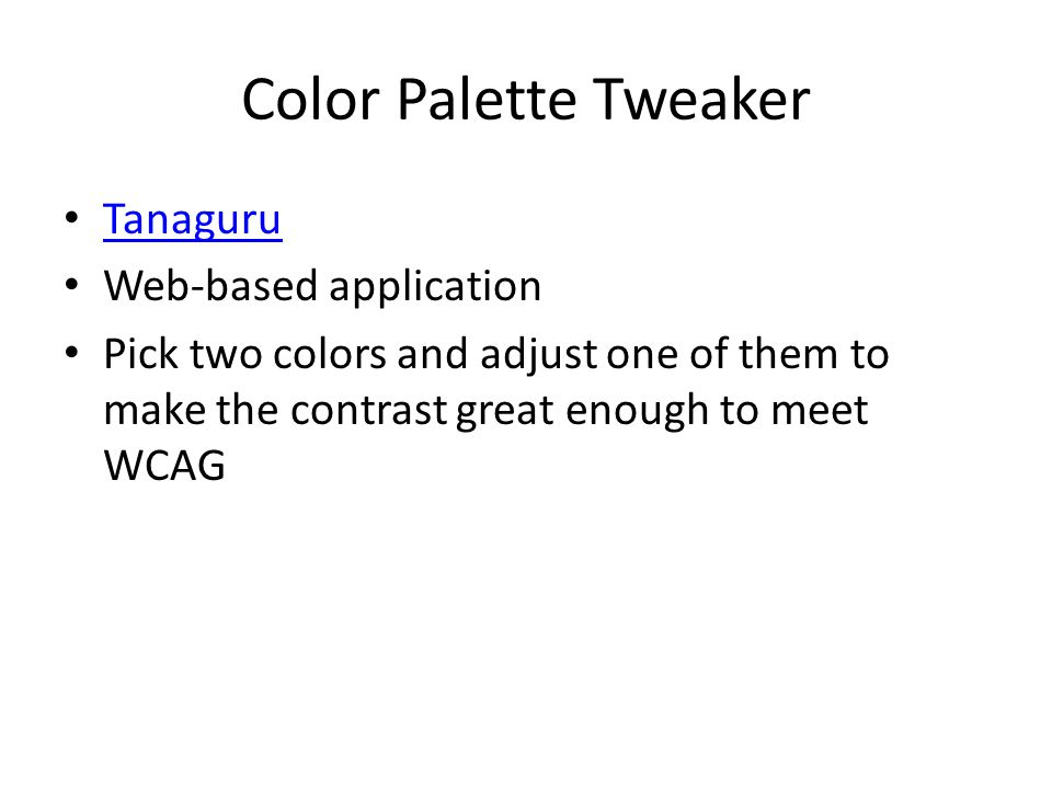 Color Palette Tweaker Tanaguru Web-based application Pick two colors and adjust one of them to make the contrast great enough to meet WCAG