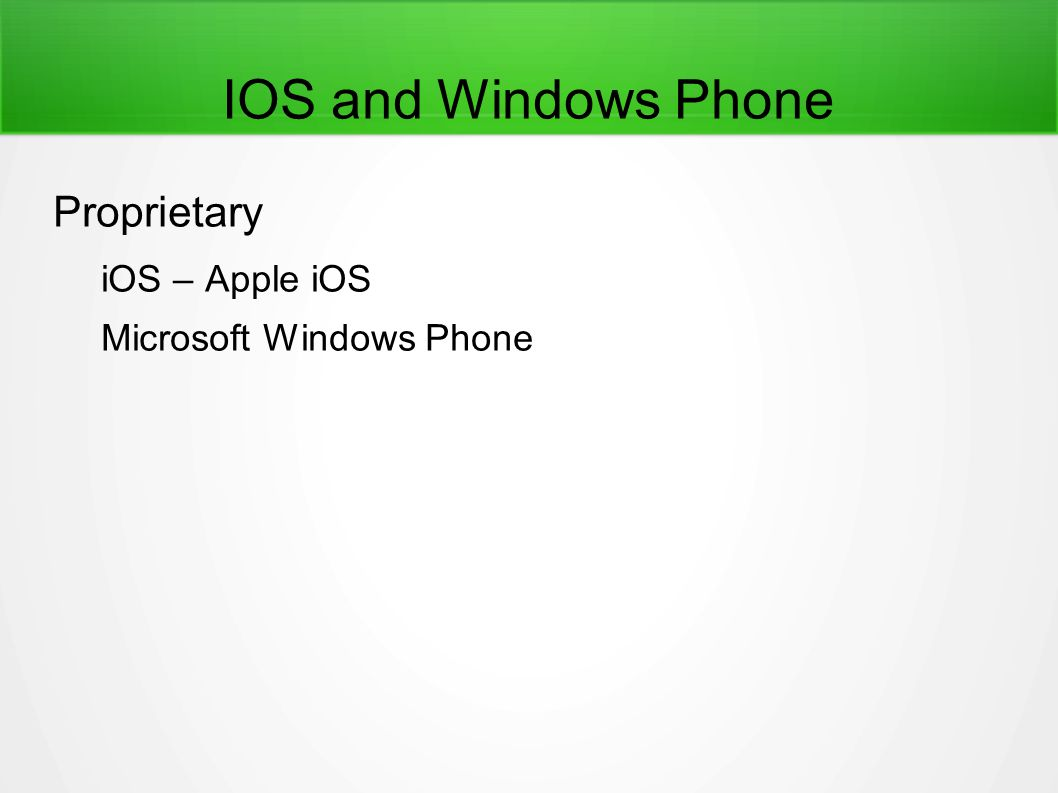 IOS and Windows Phone Proprietary iOS – Apple iOS Microsoft Windows Phone