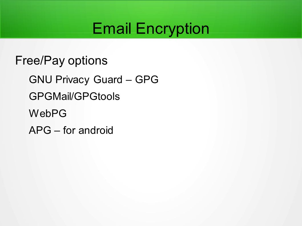 Email Encryption Free/Pay options GNU Privacy Guard – GPG GPGMail/GPGtools WebPG APG – for android