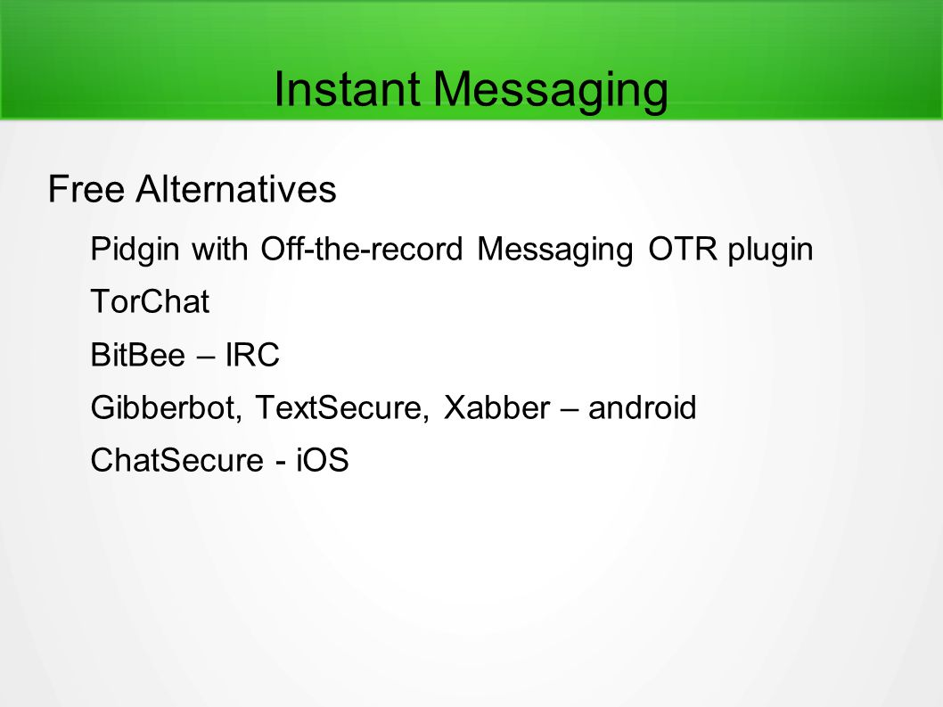 Instant Messaging Free Alternatives Pidgin with Off-the-record Messaging OTR plugin TorChat BitBee – IRC Gibberbot, TextSecure, Xabber – android ChatSecure - iOS