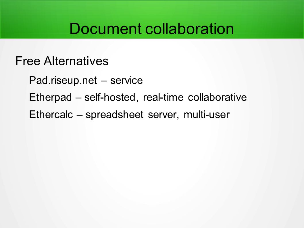 Document collaboration Free Alternatives Pad.riseup.net – service Etherpad – self-hosted, real-time collaborative Ethercalc – spreadsheet server, multi-user
