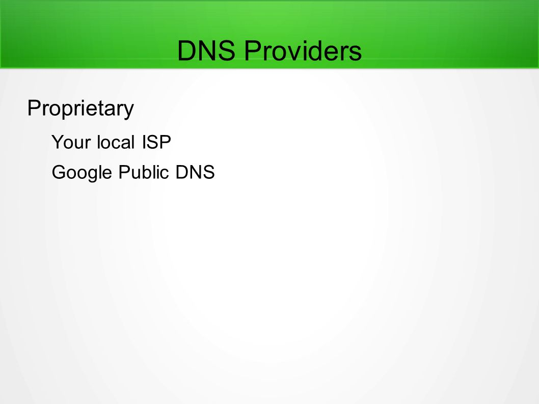 DNS Providers Proprietary Your local ISP Google Public DNS