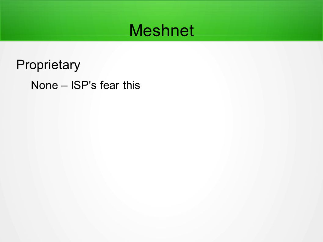 Meshnet Proprietary None – ISP s fear this