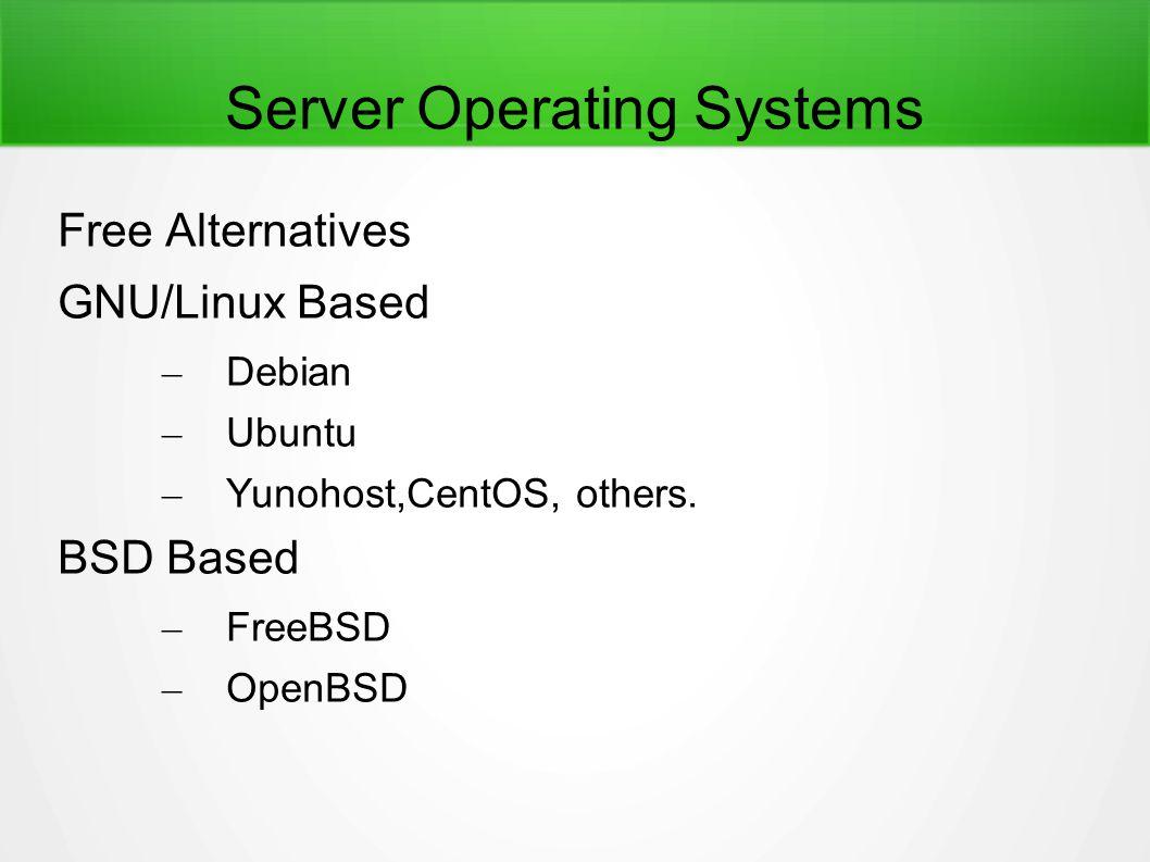 Server Operating Systems Free Alternatives GNU/Linux Based – Debian – Ubuntu – Yunohost,CentOS, others. BSD Based – FreeBSD – OpenBSD