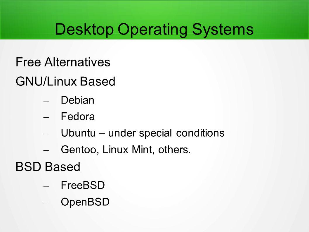 Desktop Operating Systems Free Alternatives GNU/Linux Based – Debian – Fedora – Ubuntu – under special conditions – Gentoo, Linux Mint, others. BSD Ba