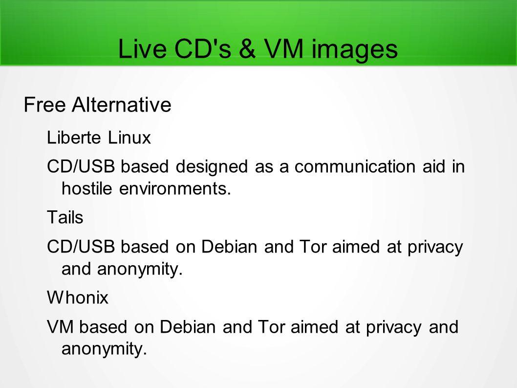 Live CD's & VM images Free Alternative Liberte Linux CD/USB based designed as a communication aid in hostile environments. Tails CD/USB based on Debia