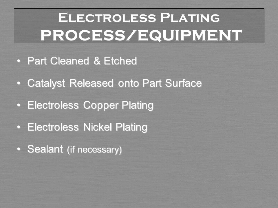 Electroless Plating PROCESS/EQUIPMENT Part Cleaned & EtchedPart Cleaned & Etched Catalyst Released onto Part SurfaceCatalyst Released onto Part Surface Electroless Copper PlatingElectroless Copper Plating Electroless Nickel PlatingElectroless Nickel Plating Sealant (if necessary)Sealant (if necessary)