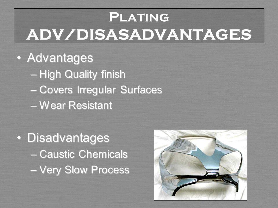Plating ADV/DISASADVANTAGES AdvantagesAdvantages –High Quality finish –Covers Irregular Surfaces –Wear Resistant DisadvantagesDisadvantages –Caustic Chemicals –Very Slow Process