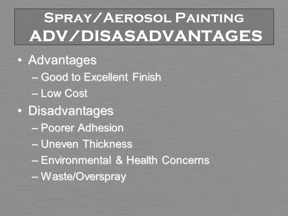 Spray/Aerosol Painting ADV/DISASADVANTAGES AdvantagesAdvantages –Good to Excellent Finish –Low Cost DisadvantagesDisadvantages –Poorer Adhesion –Uneven Thickness –Environmental & Health Concerns –Waste/Overspray