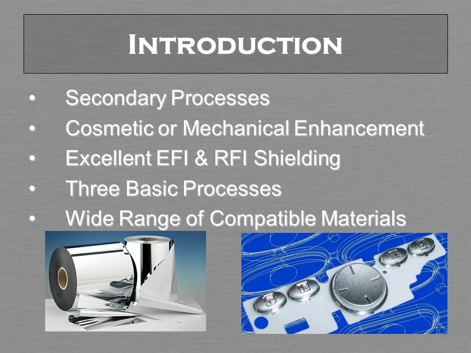 Introduction Secondary ProcessesSecondary Processes Cosmetic or Mechanical EnhancementCosmetic or Mechanical Enhancement Excellent EFI & RFI ShieldingExcellent EFI & RFI Shielding Three Basic ProcessesThree Basic Processes Wide Range of Compatible MaterialsWide Range of Compatible Materials
