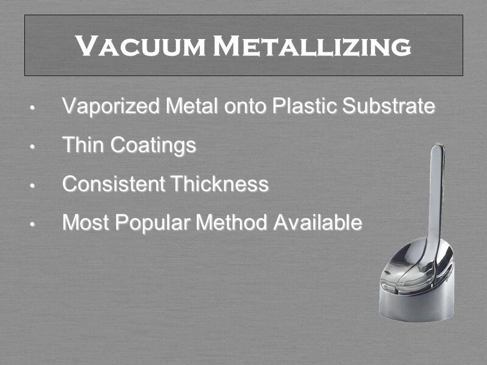 Vacuum Metallizing Vaporized Metal onto Plastic Substrate Vaporized Metal onto Plastic Substrate Thin Coatings Thin Coatings Consistent Thickness Consistent Thickness Most Popular Method Available Most Popular Method Available