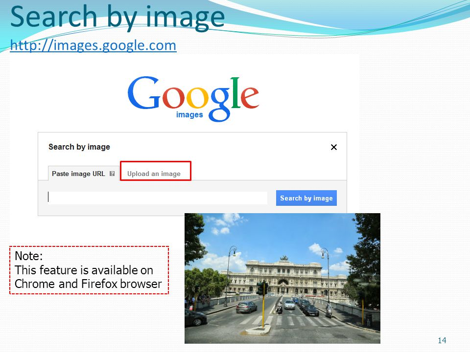 Search by image http://images.google.com http://images.google.com 14 Note: This feature is available on Chrome and Firefox browser