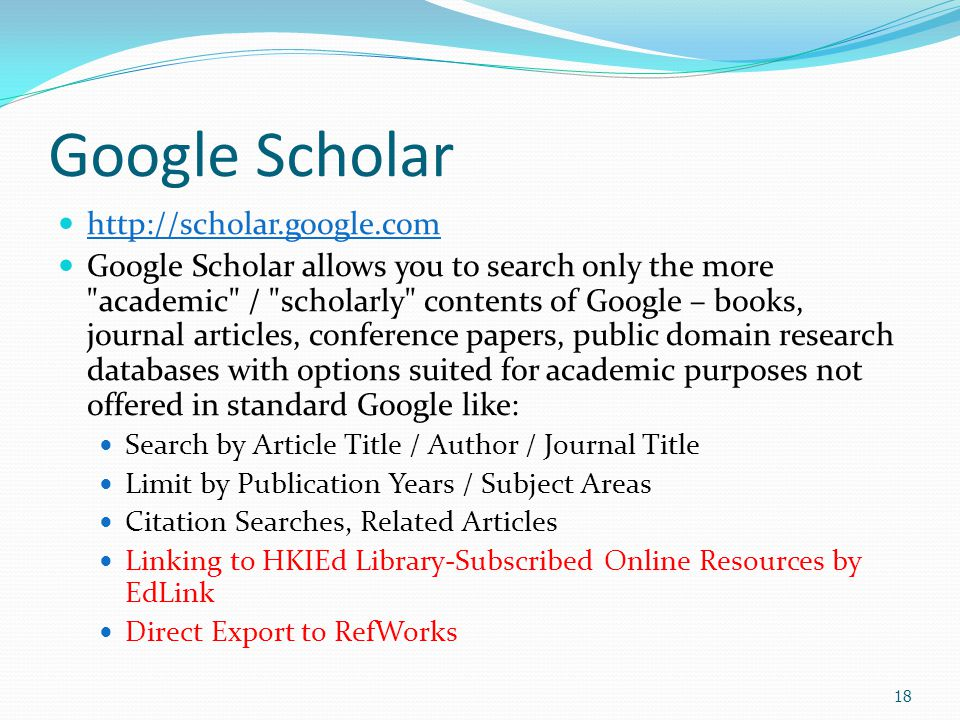 18 Google Scholar http://scholar.google.com Google Scholar allows you to search only the more academic / scholarly contents of Google – books, journal articles, conference papers, public domain research databases with options suited for academic purposes not offered in standard Google like: Search by Article Title / Author / Journal Title Limit by Publication Years / Subject Areas Citation Searches, Related Articles Linking to HKIEd Library-Subscribed Online Resources by EdLink Direct Export to RefWorks
