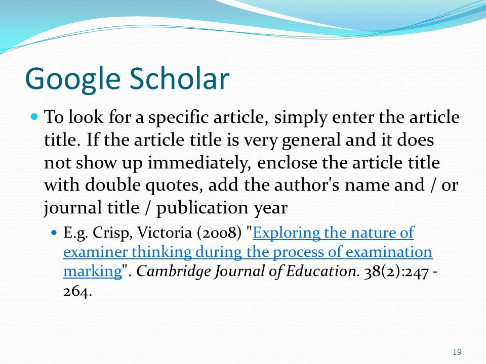 19 Google Scholar To look for a specific article, simply enter the article title.