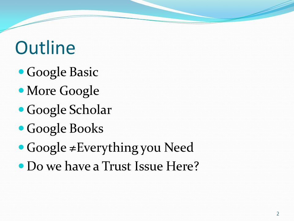 2 Outline Google Basic More Google Google Scholar Google Books Google ≠Everything you Need Do we have a Trust Issue Here