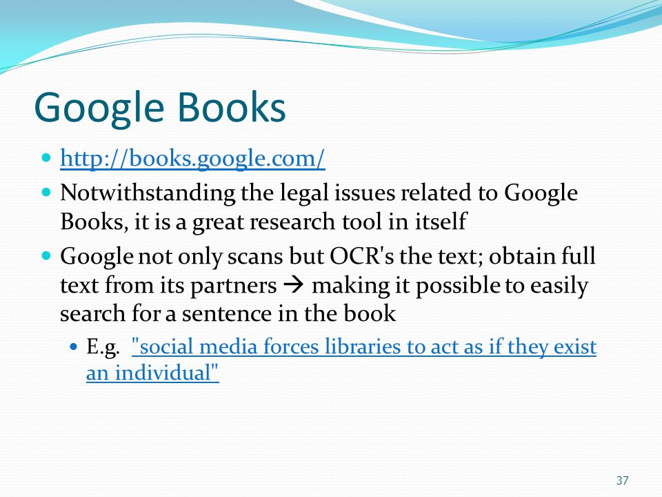 37 Google Books http://books.google.com/ Notwithstanding the legal issues related to Google Books, it is a great research tool in itself Google not only scans but OCR s the text; obtain full text from its partners  making it possible to easily search for a sentence in the book E.g.