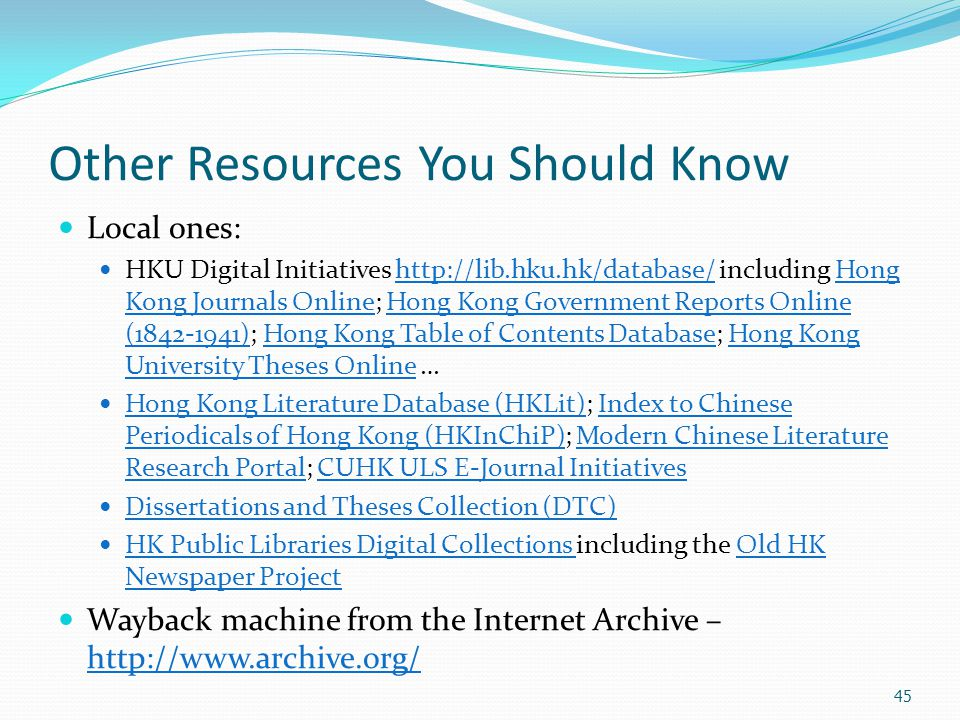 45 Other Resources You Should Know Local ones: HKU Digital Initiatives http://lib.hku.hk/database/ including Hong Kong Journals Online; Hong Kong Gove