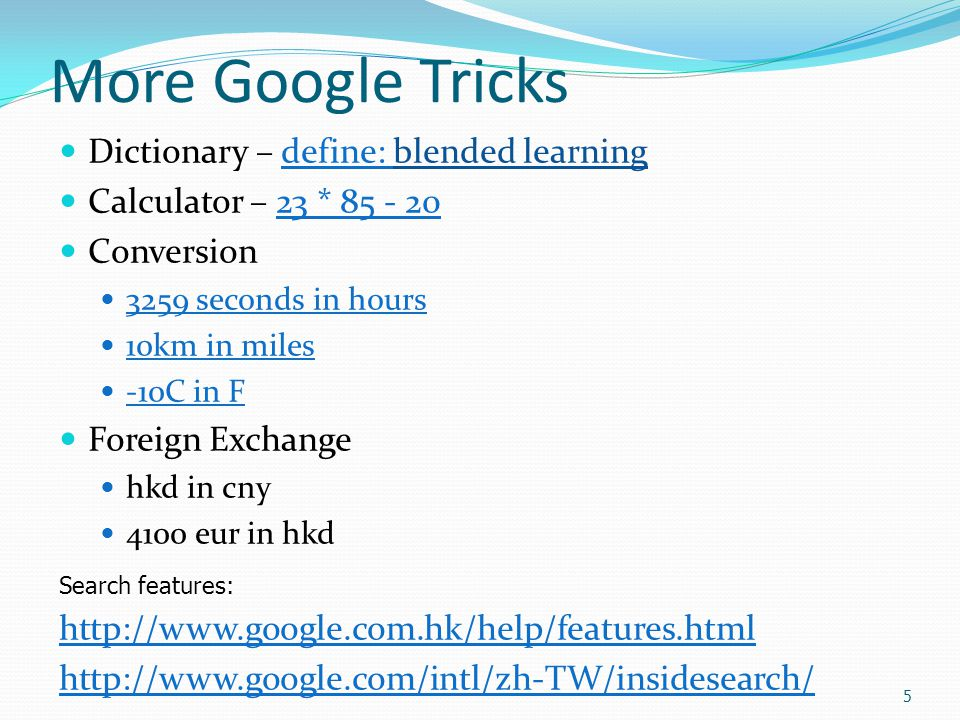 5 More Google Tricks Dictionary – define: blended learningdefine: Calculator – 23 * 85 - 2023 * 85 - 20 Conversion 3259 seconds in hours 10km in miles -10C in F Foreign Exchange hkd in cny 4100 eur in hkd http://www.google.com.hk/help/features.html http://www.google.com/intl/zh-TW/insidesearch/ Search features: