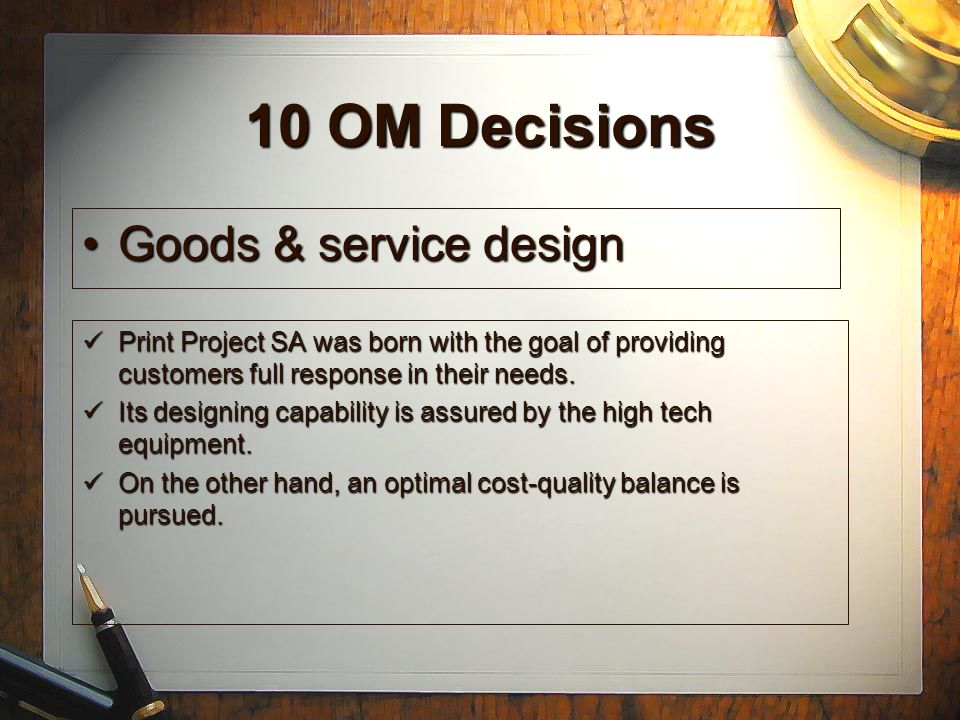 10 OM Decisions Goods & service designGoods & service design QualityQuality Process & capacity designProcess & capacity design Location selectionLocation selection Layout designLayout design Human resource and job designHuman resource and job design Supply-chain managementSupply-chain management InventoryInventory SchedulingScheduling MaintenanceMaintenance