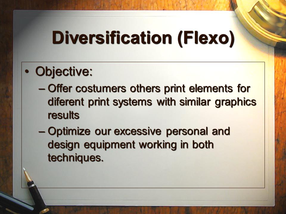 Diversification (Flexo) The engrave market is stable, it had been the most quality print technology but nowadays Flexo is growing (digital quality, low peices)