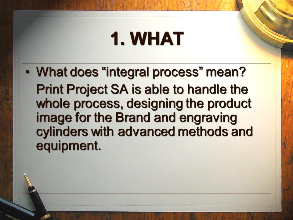 1. WHAT Integral rotogravure process for all kind of customers (packaging, edition, decoration...) offering customers a quick commitment between respo