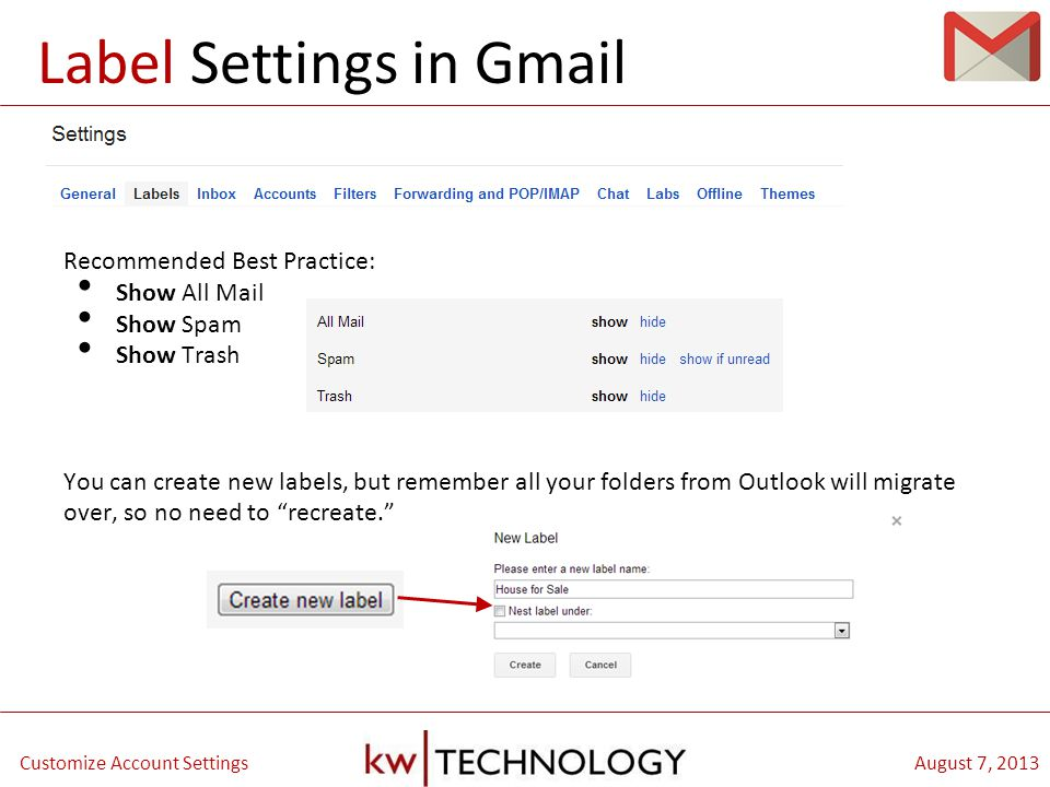 BREAKOUT CLASS TITLE August 7, 2013Customize Account Settings Recommended Best Practice: Show All Mail Show Spam Show Trash You can create new labels, but remember all your folders from Outlook will migrate over, so no need to recreate. Label Settings in Gmail