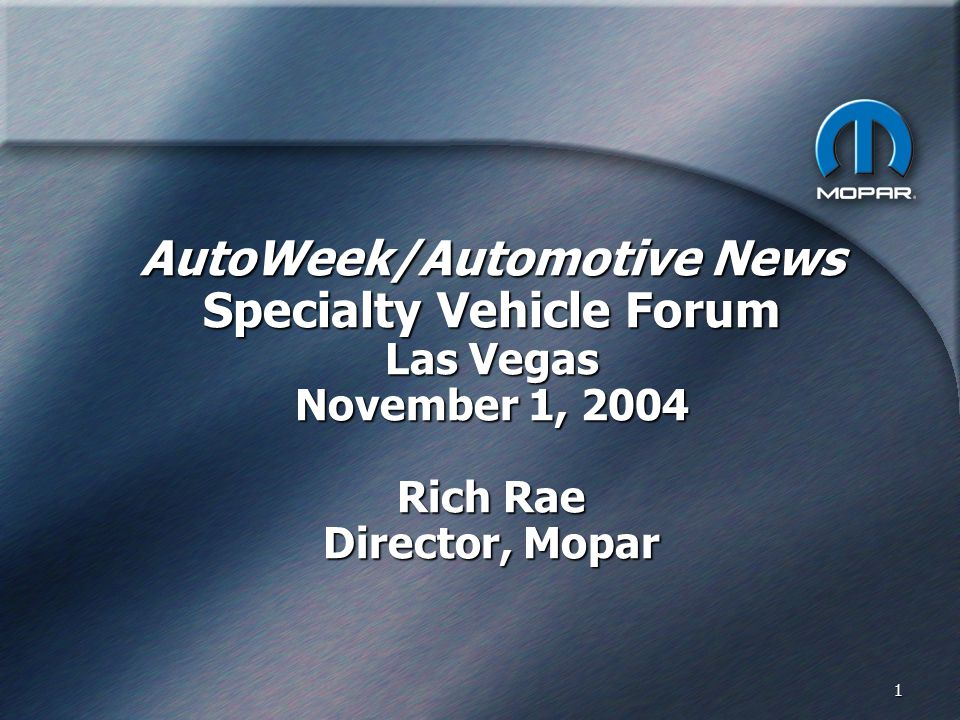 1 AutoWeek/Automotive News Specialty Vehicle Forum Las Vegas November 1, 2004 Rich Rae Director, Mopar