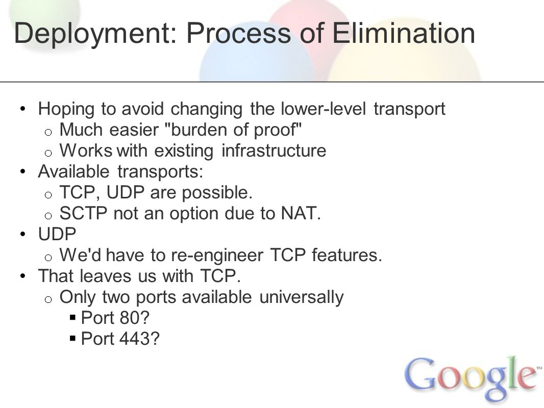 Deployment: Process of Elimination Hoping to avoid changing the lower-level transport o Much easier burden of proof o Works with existing infrastructure Available transports: o TCP, UDP are possible.