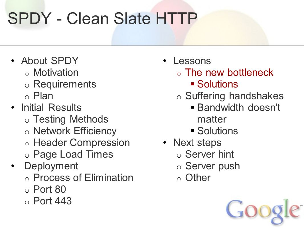 SPDY - Clean Slate HTTP About SPDY o Motivation o Requirements o Plan Initial Results o Testing Methods o Network Efficiency o Header Compression o Page Load Times Deployment o Process of Elimination o Port 80 o Port 443 Lessons o The new bottleneck  Solutions o Suffering handshakes  Bandwidth doesn t matter  Solutions Next steps o Server hint o Server push o Other