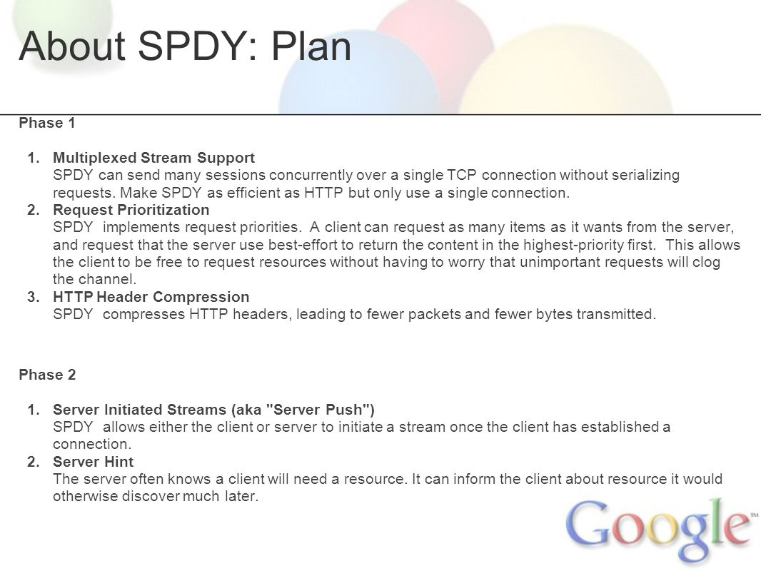 SPDY - Clean Slate HTTP About SPDY o Motivation o Requirements o Plan Initial Results o Testing Methods o Network Efficiency o Header Compression o Page Load Times Deployment o Process of Elimination o Port 80 o Port 443 Lessons o The new bottleneck  Solutions o Suffering handshakes  Bandwidth doesn t matter  Solutions Next steps o Server hint o Server push o Other
