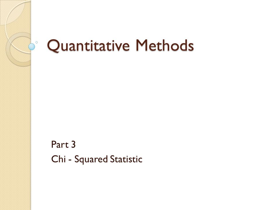Quantitative Methods Part 3 Chi - Squared Statistic
