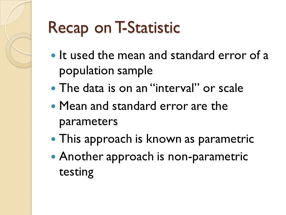 Recap on T-Statistic It used the mean and standard error of a population sample The data is on an interval or scale Mean and standard error are the parameters This approach is known as parametric Another approach is non-parametric testing