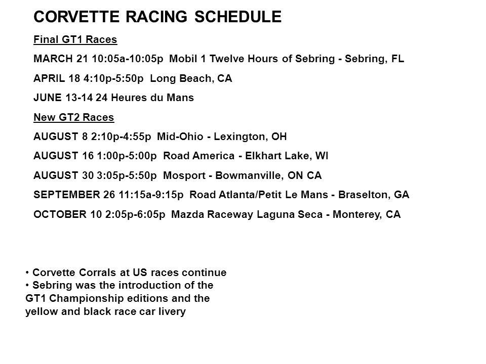 CORVETTE RACING SCHEDULE Final GT1 Races MARCH 21 10:05a-10:05p Mobil 1 Twelve Hours of Sebring - Sebring, FL APRIL 18 4:10p-5:50p Long Beach, CA JUNE 13-14 24 Heures du Mans New GT2 Races AUGUST 8 2:10p-4:55p Mid-Ohio - Lexington, OH AUGUST 16 1:00p-5:00p Road America - Elkhart Lake, WI AUGUST 30 3:05p-5:50p Mosport - Bowmanville, ON CA SEPTEMBER 26 11:15a-9:15p Road Atlanta/Petit Le Mans - Braselton, GA OCTOBER 10 2:05p-6:05p Mazda Raceway Laguna Seca - Monterey, CA Corvette Corrals at US races continue Sebring was the introduction of the GT1 Championship editions and the yellow and black race car livery